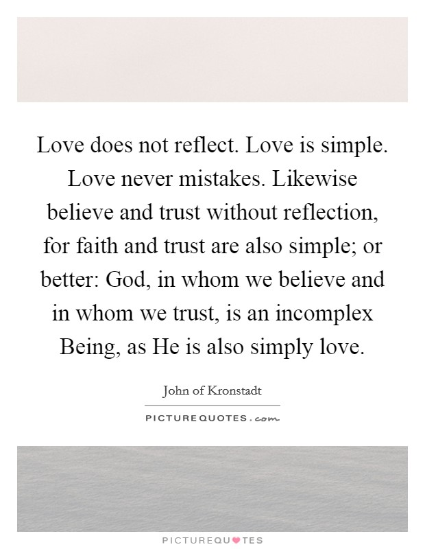 Love does not reflect. Love is simple. Love never mistakes. Likewise believe and trust without reflection, for faith and trust are also simple; or better: God, in whom we believe and in whom we trust, is an incomplex Being, as He is also simply love Picture Quote #1