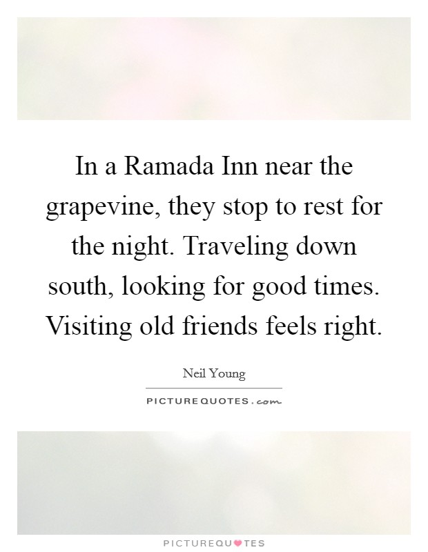 In a Ramada Inn near the grapevine, they stop to rest for the night. Traveling down south, looking for good times. Visiting old friends feels right Picture Quote #1