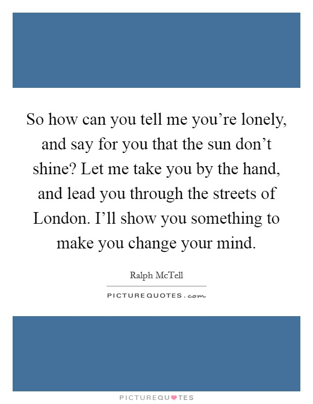 So how can you tell me you're lonely, and say for you that the sun don't shine? Let me take you by the hand, and lead you through the streets of London. I'll show you something to make you change your mind Picture Quote #1