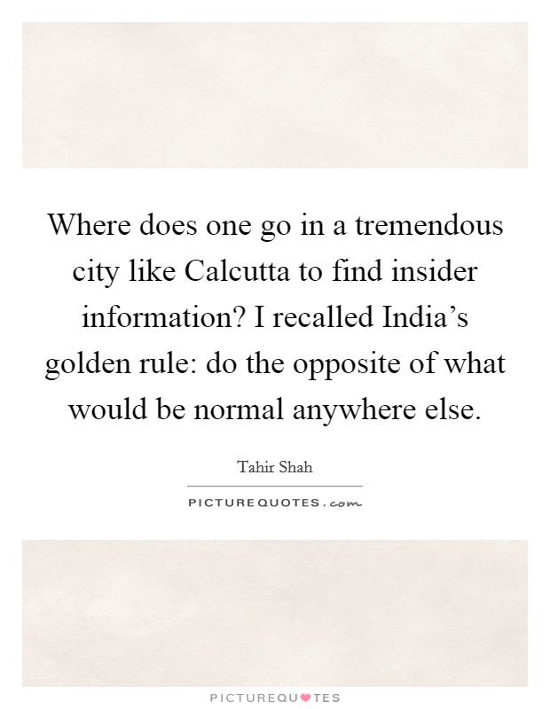 Where does one go in a tremendous city like Calcutta to find insider information? I recalled India's golden rule: do the opposite of what would be normal anywhere else Picture Quote #1