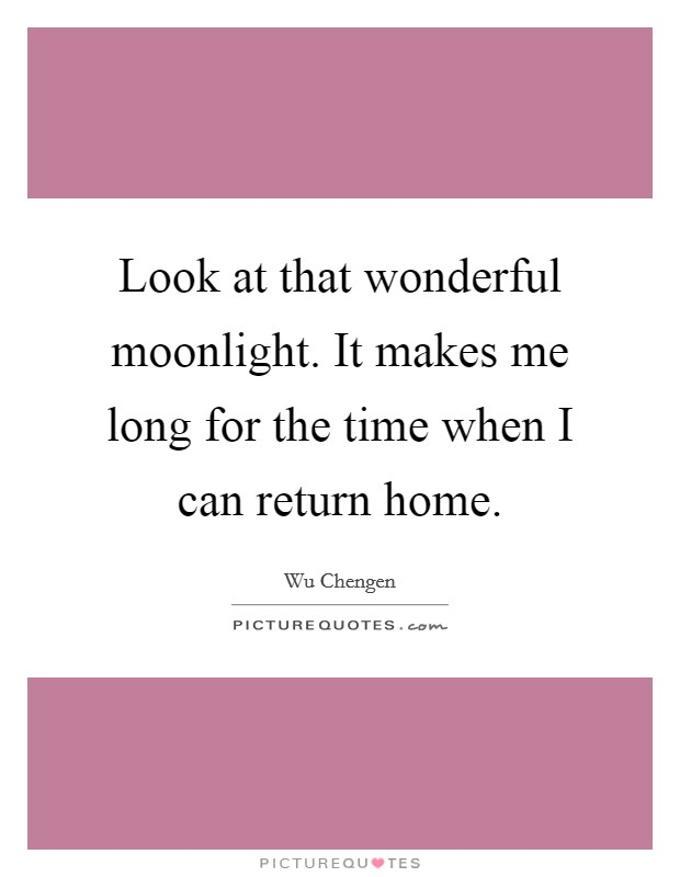 Look at that wonderful moonlight. It makes me long for the time when I can return home Picture Quote #1