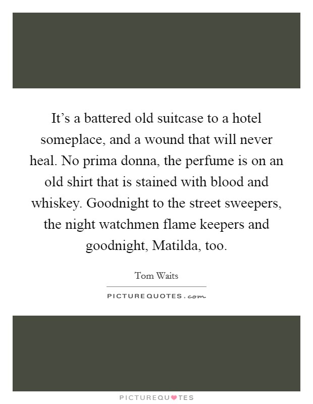 It's a battered old suitcase to a hotel someplace, and a wound that will never heal. No prima donna, the perfume is on an old shirt that is stained with blood and whiskey. Goodnight to the street sweepers, the night watchmen flame keepers and goodnight, Matilda, too Picture Quote #1
