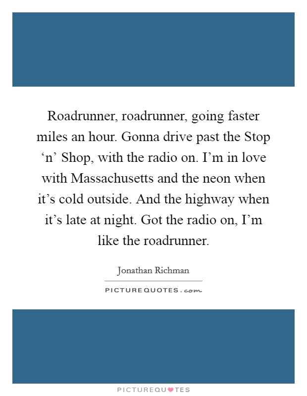 Roadrunner, roadrunner, going faster miles an hour. Gonna drive past the Stop 'n' Shop, with the radio on. I'm in love with Massachusetts and the neon when it's cold outside. And the highway when it's late at night. Got the radio on, I'm like the roadrunner Picture Quote #1