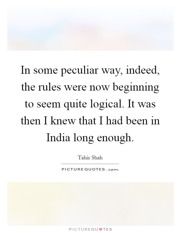 In some peculiar way, indeed, the rules were now beginning to seem quite logical. It was then I knew that I had been in India long enough Picture Quote #1
