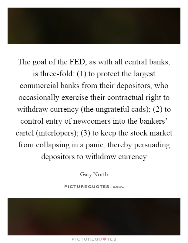 The goal of the FED, as with all central banks, is three-fold: (1) to protect the largest commercial banks from their depositors, who occasionally exercise their contractual right to withdraw currency (the ungrateful cads); (2) to control entry of newcomers into the bankers' cartel (interlopers); (3) to keep the stock market from collapsing in a panic, thereby persuading depositors to withdraw currency Picture Quote #1