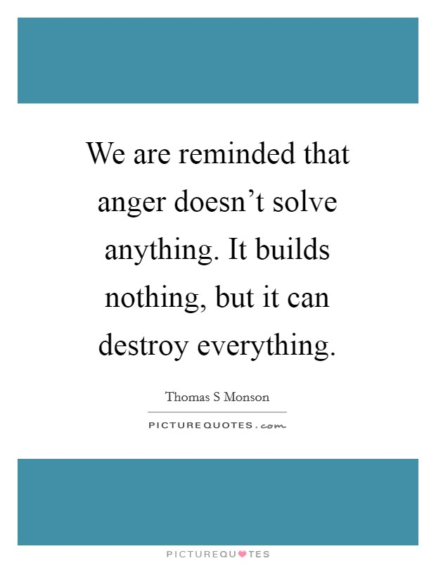We are reminded that anger doesn't solve anything. It builds nothing, but it can destroy everything Picture Quote #1