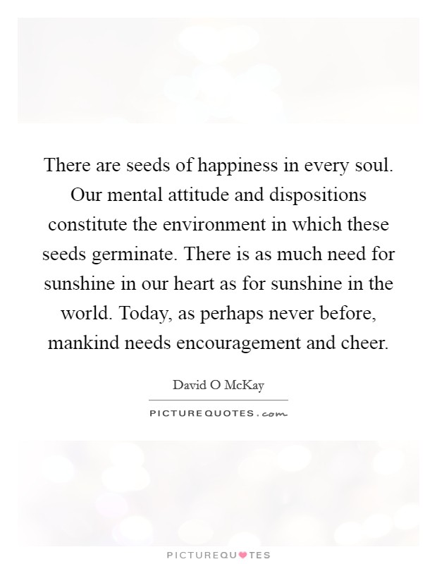 There are seeds of happiness in every soul. Our mental attitude and dispositions constitute the environment in which these seeds germinate. There is as much need for sunshine in our heart as for sunshine in the world. Today, as perhaps never before, mankind needs encouragement and cheer Picture Quote #1