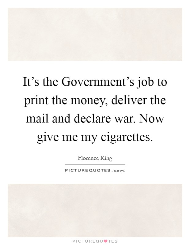 It's the Government's job to print the money, deliver the mail and declare war. Now give me my cigarettes Picture Quote #1