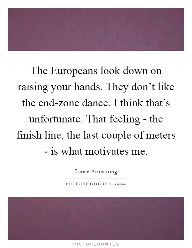 The Europeans look down on raising your hands. They don't like the end-zone dance. I think that's unfortunate. That feeling - the finish line, the last couple of meters - is what motivates me Picture Quote #1