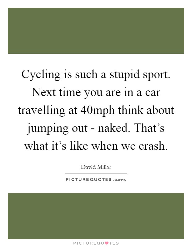 Cycling is such a stupid sport. Next time you are in a car travelling at 40mph think about jumping out - naked. That's what it's like when we crash Picture Quote #1
