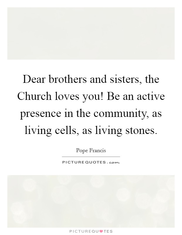 Dear brothers and sisters, the Church loves you! Be an active presence in the community, as living cells, as living stones Picture Quote #1