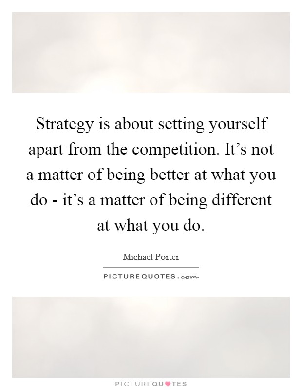 Strategy is about setting yourself apart from the competition. It's not a matter of being better at what you do - it's a matter of being different at what you do Picture Quote #1