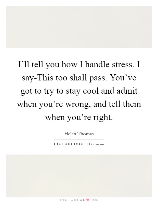 I'll tell you how I handle stress. I say-This too shall pass. You've got to try to stay cool and admit when you're wrong, and tell them when you're right Picture Quote #1