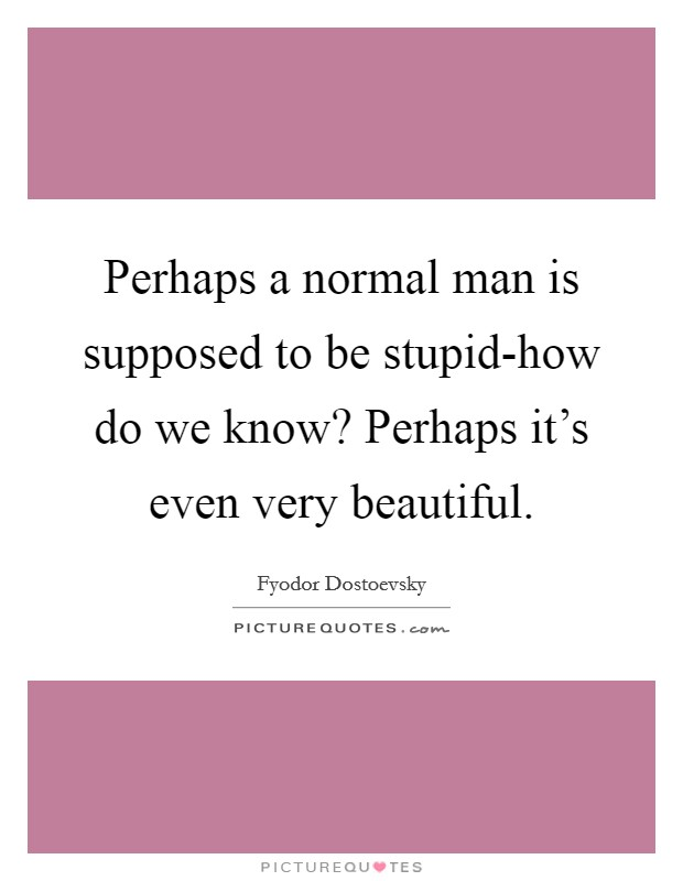 Perhaps a normal man is supposed to be stupid-how do we know? Perhaps it's even very beautiful Picture Quote #1