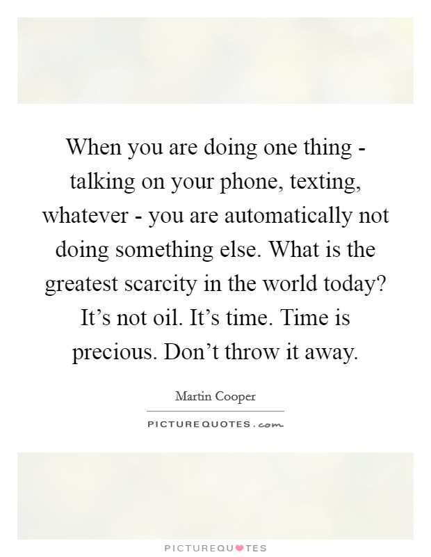 When you are doing one thing - talking on your phone, texting, whatever - you are automatically not doing something else. What is the greatest scarcity in the world today? It's not oil. It's time. Time is precious. Don't throw it away Picture Quote #1