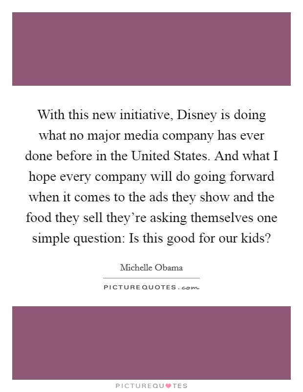 With this new initiative, Disney is doing what no major media company has ever done before in the United States. And what I hope every company will do going forward when it comes to the ads they show and the food they sell they're asking themselves one simple question: Is this good for our kids? Picture Quote #1