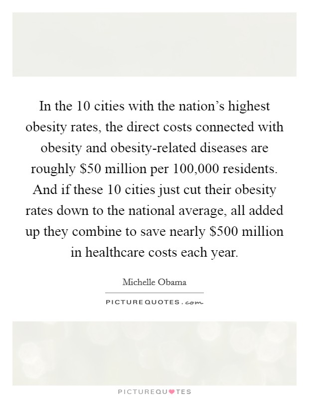 In the 10 cities with the nation's highest obesity rates, the direct costs connected with obesity and obesity-related diseases are roughly $50 million per 100,000 residents. And if these 10 cities just cut their obesity rates down to the national average, all added up they combine to save nearly $500 million in healthcare costs each year Picture Quote #1