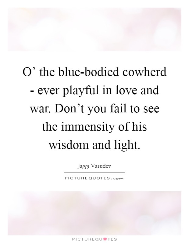 O' the blue-bodied cowherd - ever playful in love and war. Don't you fail to see the immensity of his wisdom and light Picture Quote #1