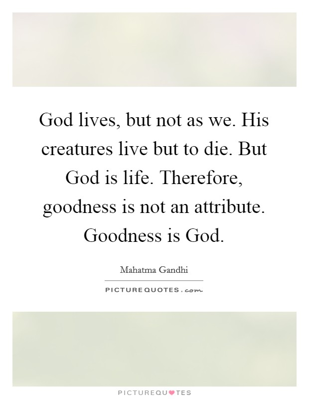 God lives, but not as we. His creatures live but to die. But God is life. Therefore, goodness is not an attribute. Goodness is God Picture Quote #1