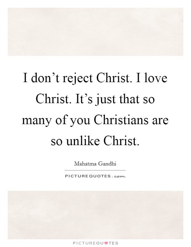 I don't reject Christ. I love Christ. It's just that so many of you Christians are so unlike Christ Picture Quote #1