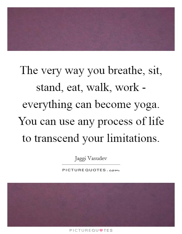 The very way you breathe, sit, stand, eat, walk, work - everything can become yoga. You can use any process of life to transcend your limitations Picture Quote #1