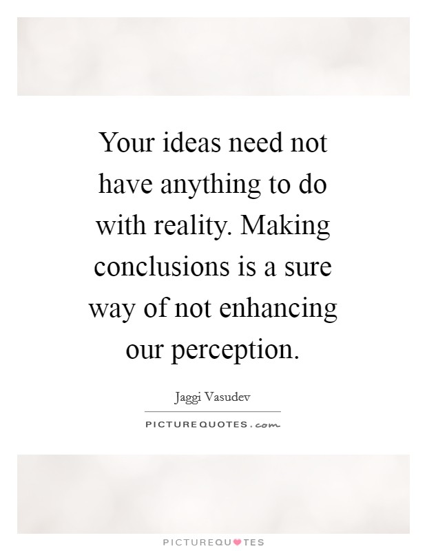 Your ideas need not have anything to do with reality. Making conclusions is a sure way of not enhancing our perception Picture Quote #1
