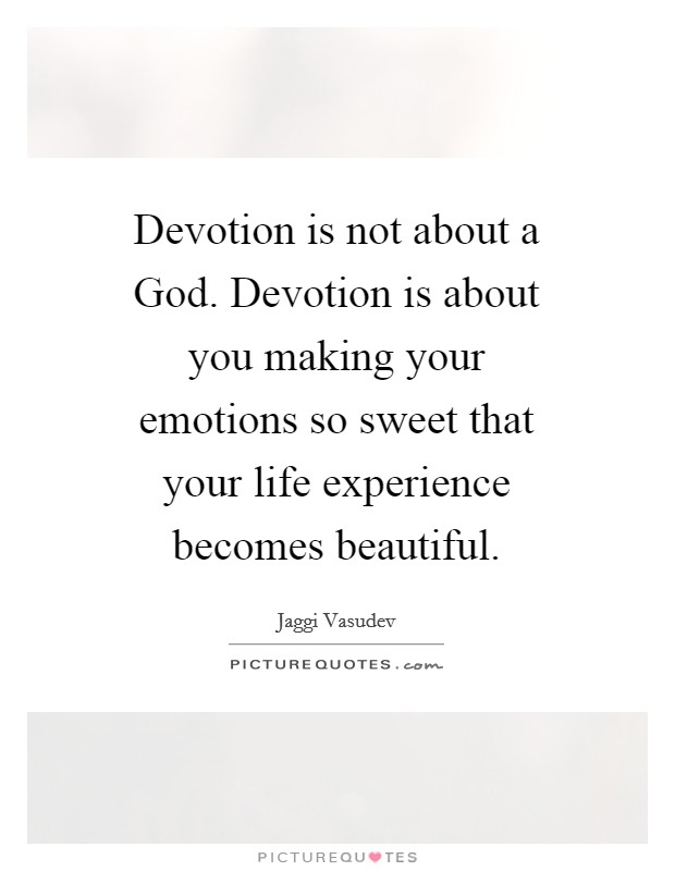 Devotion is not about a God. Devotion is about you making your emotions so sweet that your life experience becomes beautiful Picture Quote #1