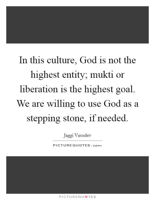 In this culture, God is not the highest entity; mukti or liberation is the highest goal. We are willing to use God as a stepping stone, if needed Picture Quote #1
