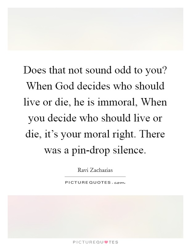 Does that not sound odd to you? When God decides who should live or die, he is immoral, When you decide who should live or die, it's your moral right. There was a pin-drop silence Picture Quote #1