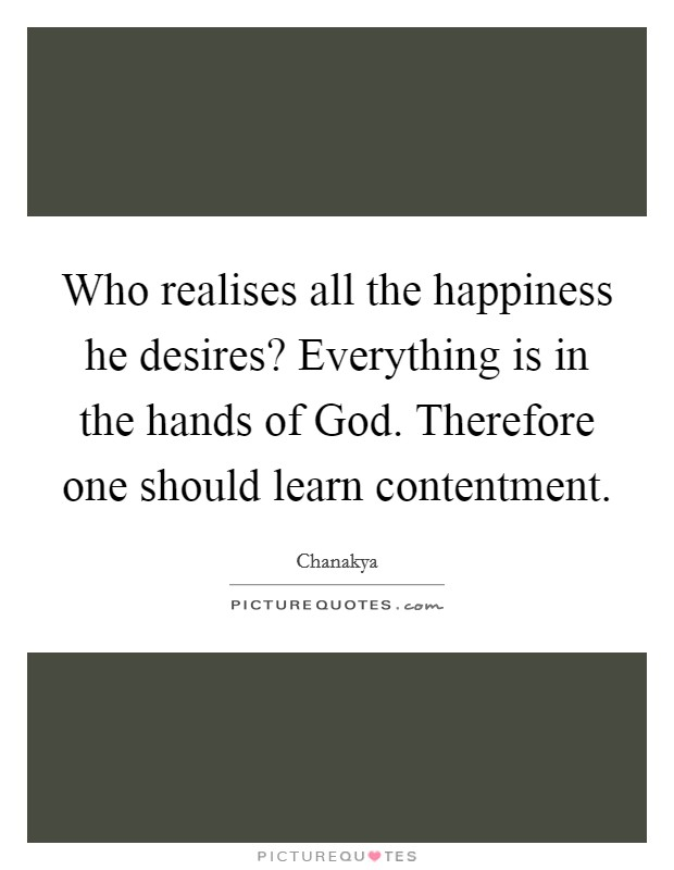 Who realises all the happiness he desires? Everything is in the hands of God. Therefore one should learn contentment Picture Quote #1
