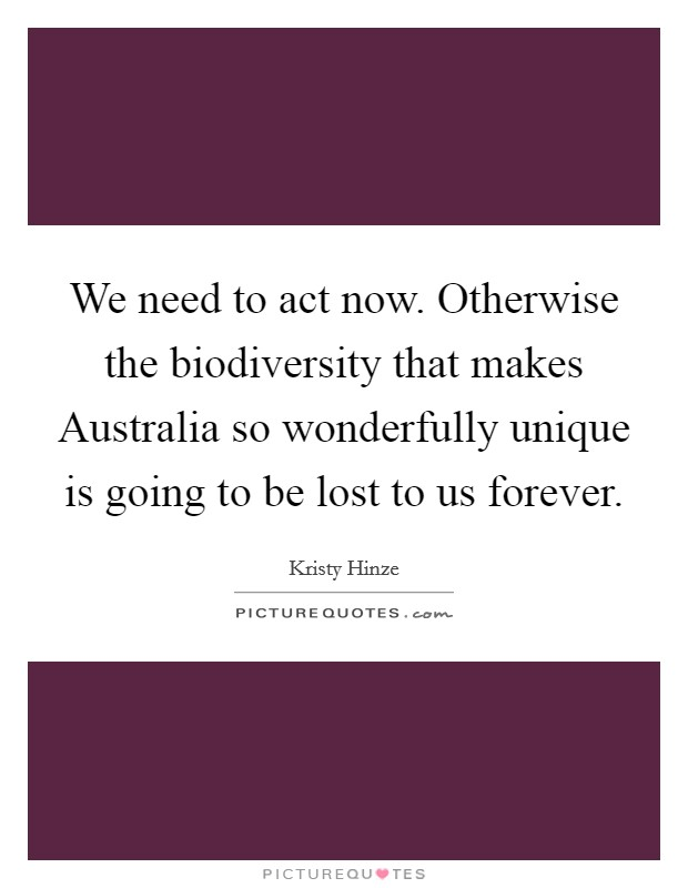 We need to act now. Otherwise the biodiversity that makes Australia so wonderfully unique is going to be lost to us forever Picture Quote #1