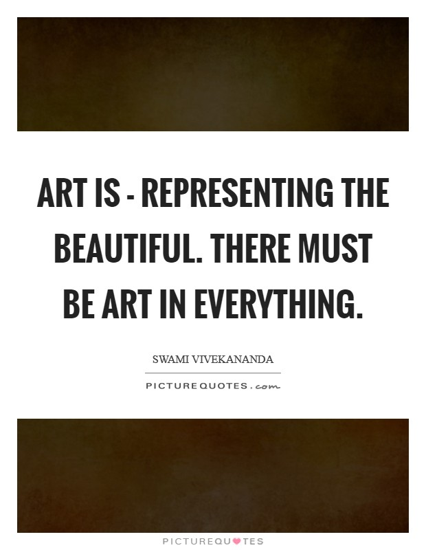 Art is - representing the beautiful. There must be Art in everything Picture Quote #1