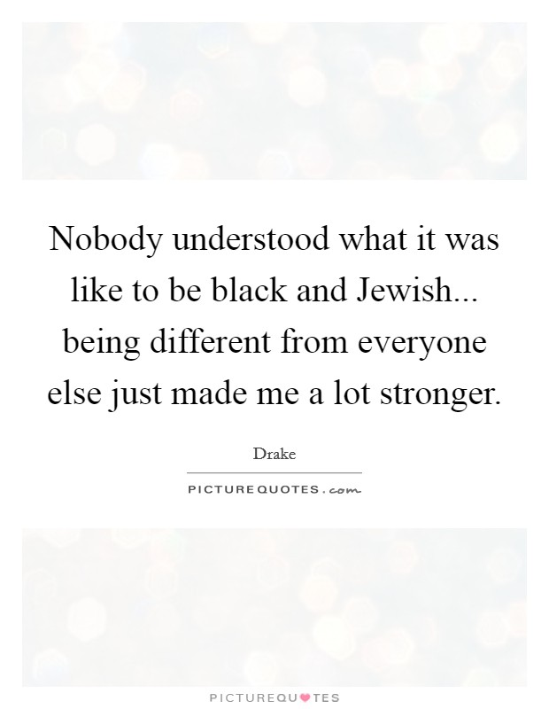 Nobody understood what it was like to be black and Jewish... being different from everyone else just made me a lot stronger Picture Quote #1