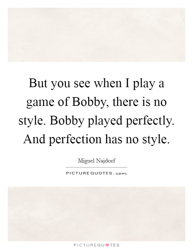 But you see when I play a game of Bobby, there is no style. Bobby played perfectly. And perfection has no style Picture Quote #1