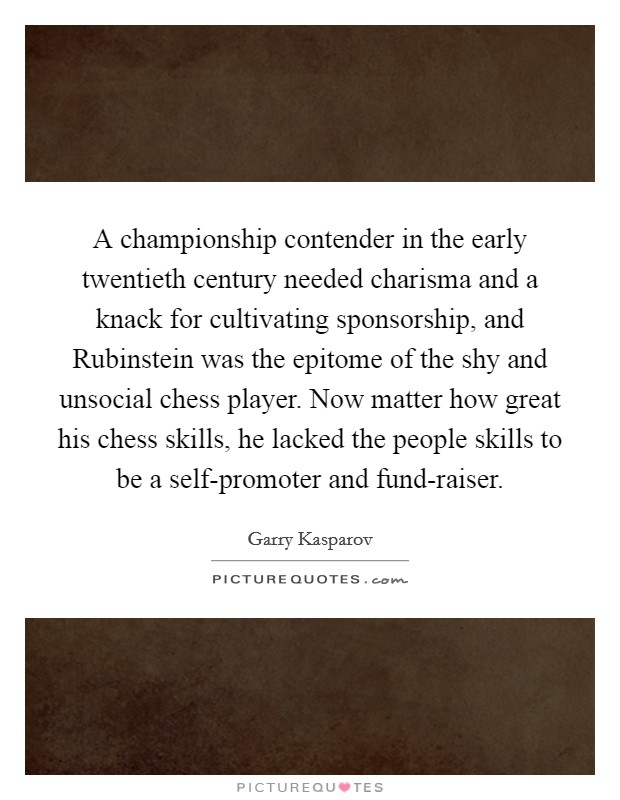 A championship contender in the early twentieth century needed charisma and a knack for cultivating sponsorship, and Rubinstein was the epitome of the shy and unsocial chess player. Now matter how great his chess skills, he lacked the people skills to be a self-promoter and fund-raiser Picture Quote #1