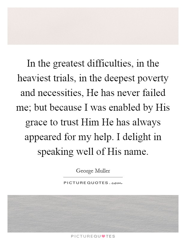 In the greatest difficulties, in the heaviest trials, in the deepest poverty and necessities, He has never failed me; but because I was enabled by His grace to trust Him He has always appeared for my help. I delight in speaking well of His name Picture Quote #1