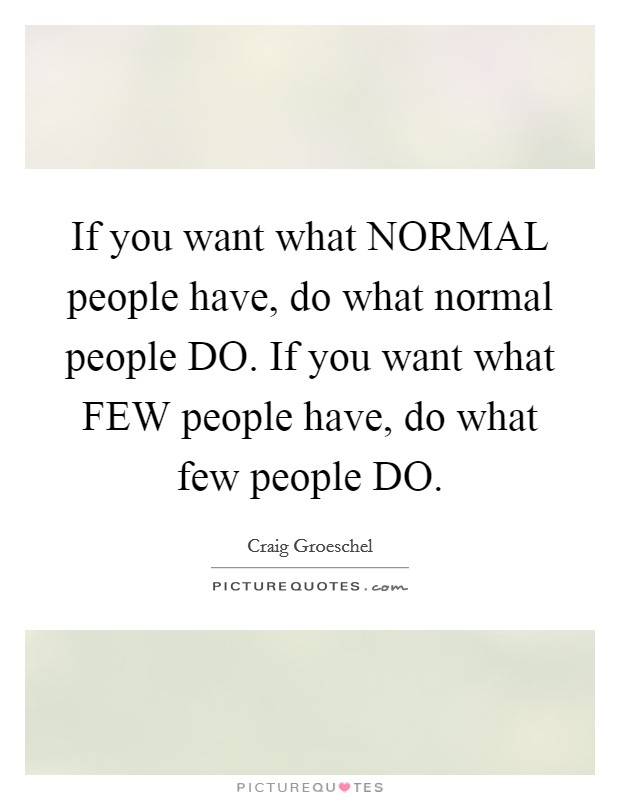 If you want what NORMAL people have, do what normal people DO. If you want what FEW people have, do what few people DO Picture Quote #1