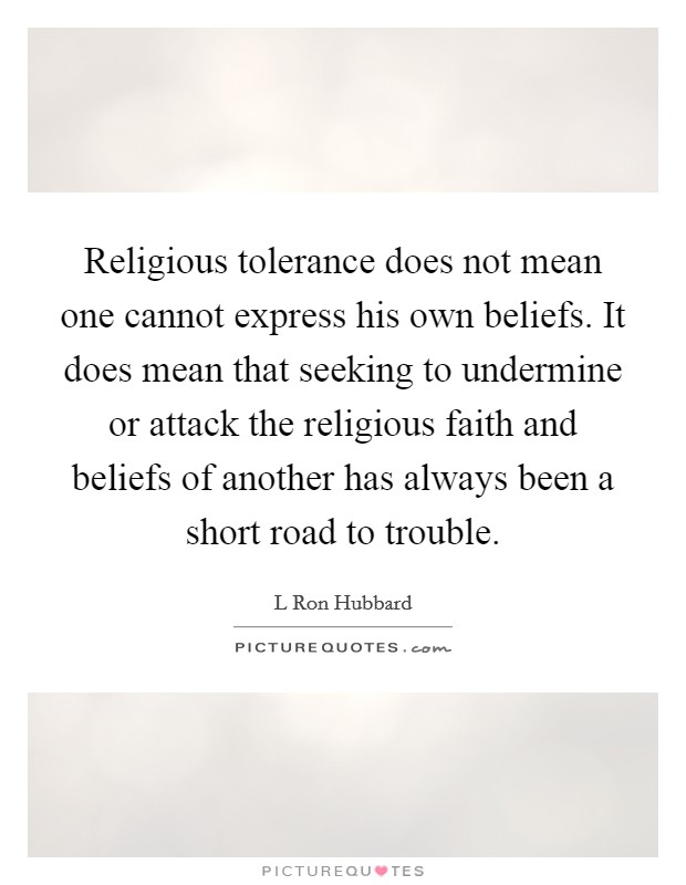 Religious tolerance does not mean one cannot express his own beliefs. It does mean that seeking to undermine or attack the religious faith and beliefs of another has always been a short road to trouble Picture Quote #1