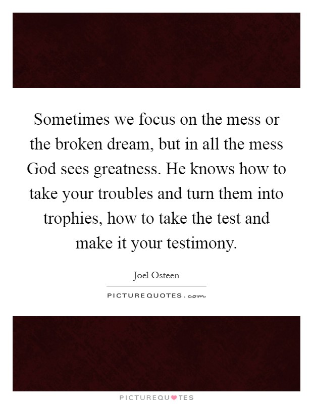 Sometimes we focus on the mess or the broken dream, but in all the mess God sees greatness. He knows how to take your troubles and turn them into trophies, how to take the test and make it your testimony Picture Quote #1