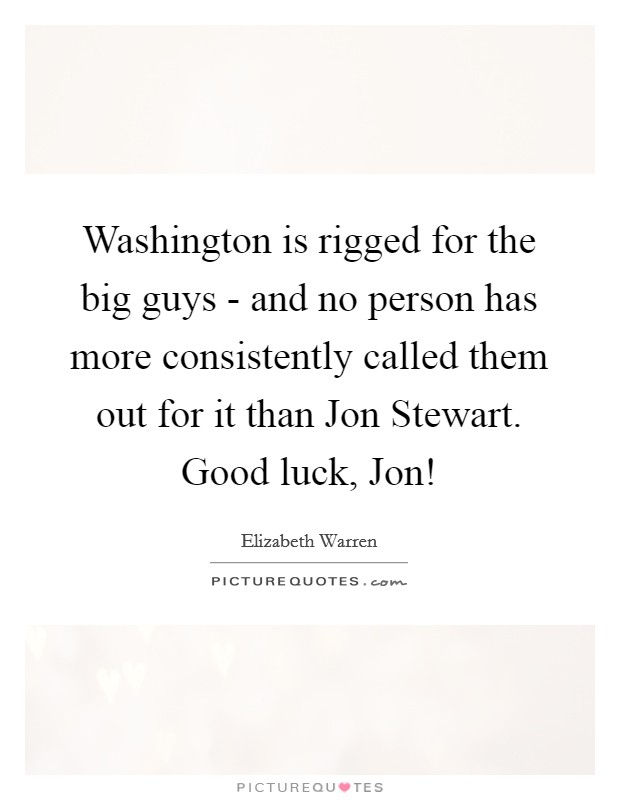 Washington is rigged for the big guys - and no person has more consistently called them out for it than Jon Stewart. Good luck, Jon! Picture Quote #1