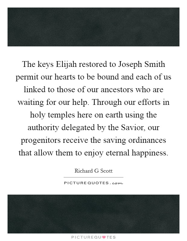 The keys Elijah restored to Joseph Smith permit our hearts to be bound and each of us linked to those of our ancestors who are waiting for our help. Through our efforts in holy temples here on earth using the authority delegated by the Savior, our progenitors receive the saving ordinances that allow them to enjoy eternal happiness Picture Quote #1