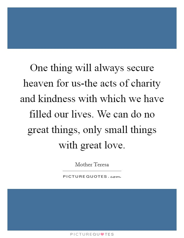 One thing will always secure heaven for us-the acts of charity and kindness with which we have filled our lives. We can do no great things, only small things with great love Picture Quote #1