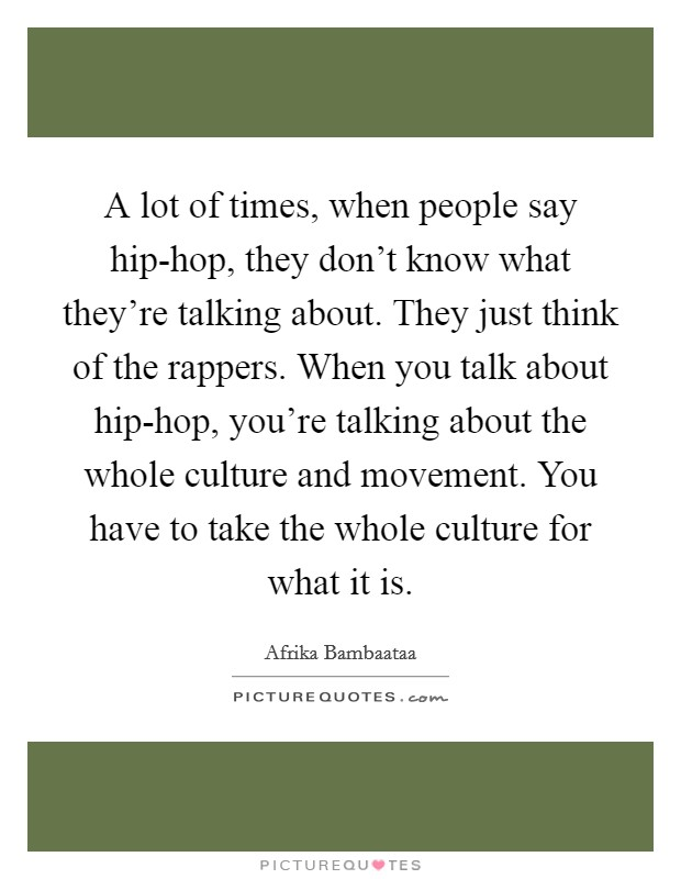 A lot of times, when people say hip-hop, they don't know what they're talking about. They just think of the rappers. When you talk about hip-hop, you're talking about the whole culture and movement. You have to take the whole culture for what it is Picture Quote #1