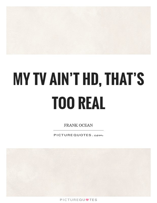 My TV ain't HD, that's too real Picture Quote #1