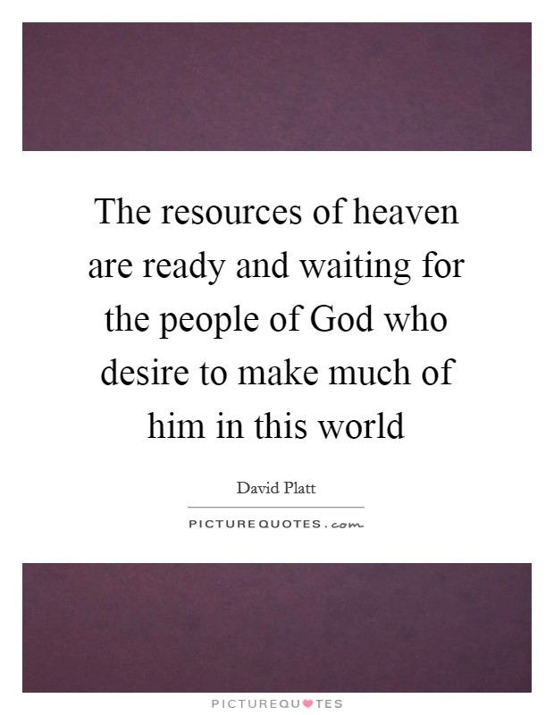 The resources of heaven are ready and waiting for the people of God who desire to make much of him in this world Picture Quote #1
