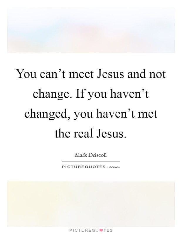 You can't meet Jesus and not change. If you haven't changed, you haven't met the real Jesus Picture Quote #1