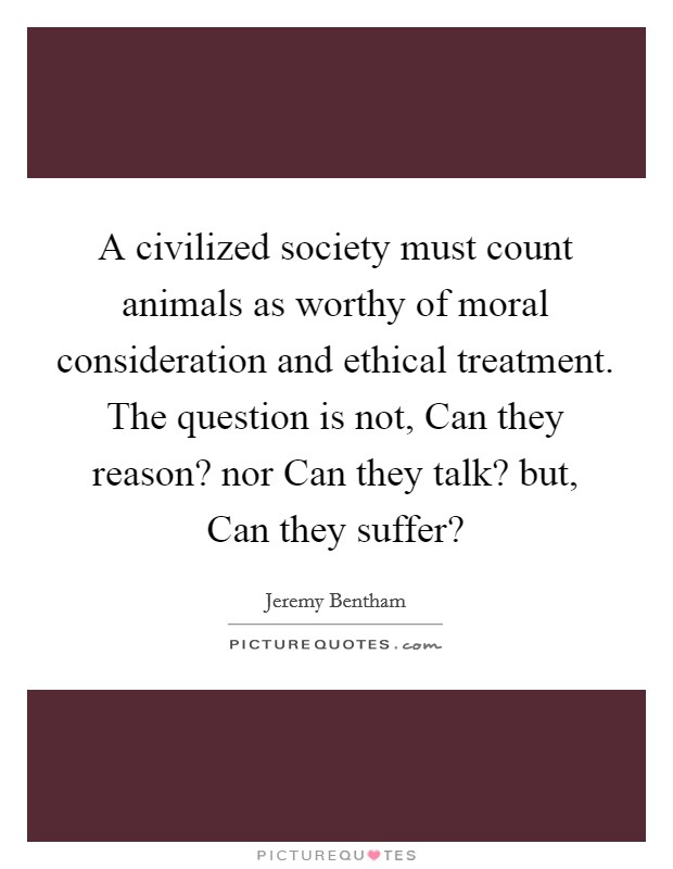 A civilized society must count animals as worthy of moral consideration and ethical treatment. The question is not, Can they reason? nor Can they talk? but, Can they suffer? Picture Quote #1