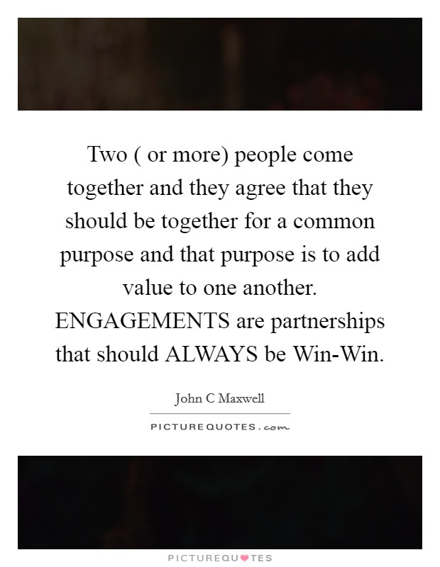 Two ( or more) people come together and they agree that they should be together for a common purpose and that purpose is to add value to one another. ENGAGEMENTS are partnerships that should ALWAYS be Win-Win Picture Quote #1