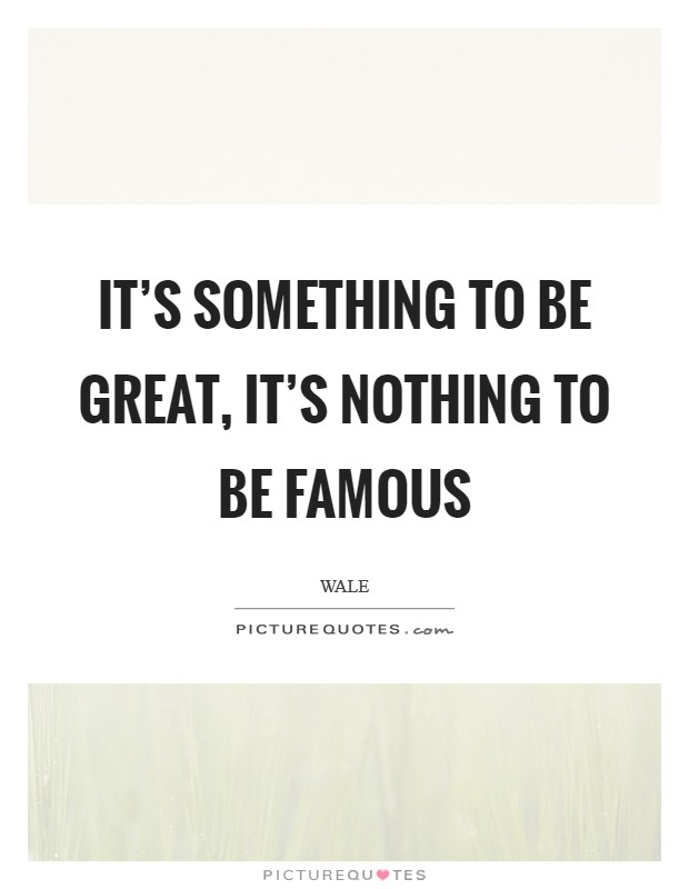 It's something to be Great, It's nothing to be Famous Picture Quote #1