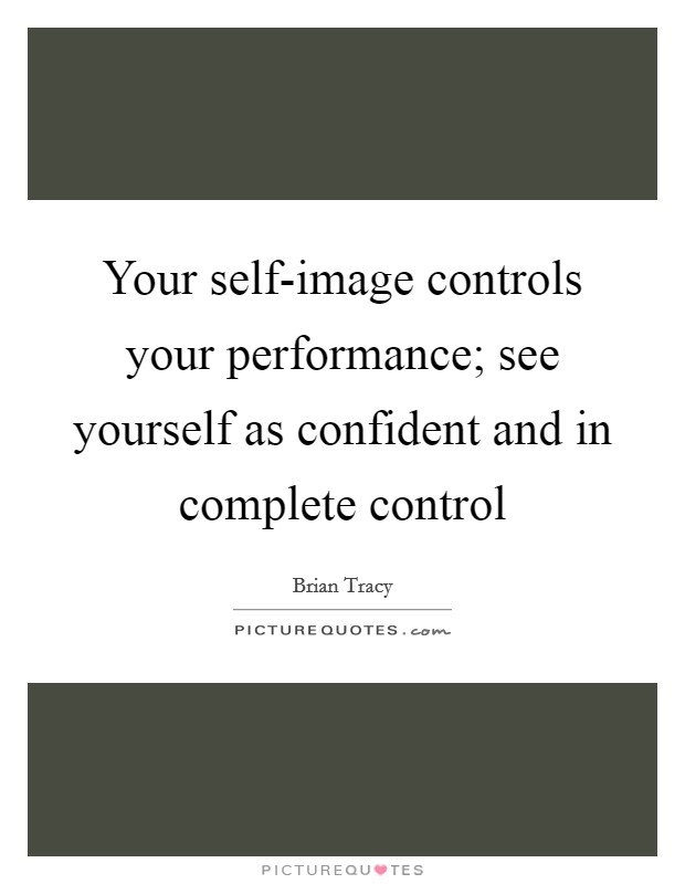 Your self-image controls your performance; see yourself as confident and in complete control Picture Quote #1
